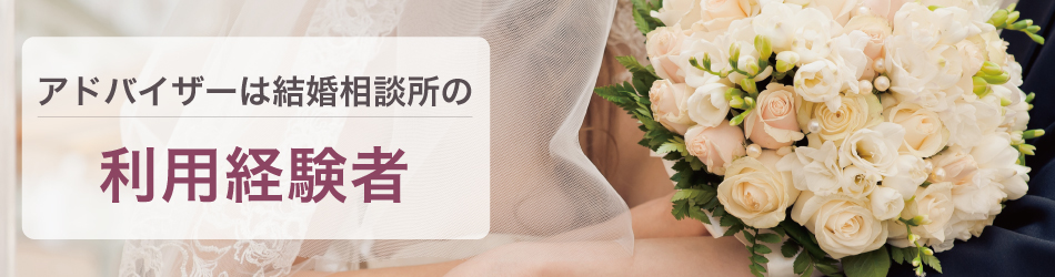 アドバイザーは結婚相談所の利用経験社